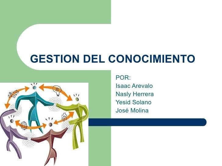 GESTION DEL CONOCIMIENTO POR: Isaac Arevalo Nasly Herrera Yesid Solano José Molina