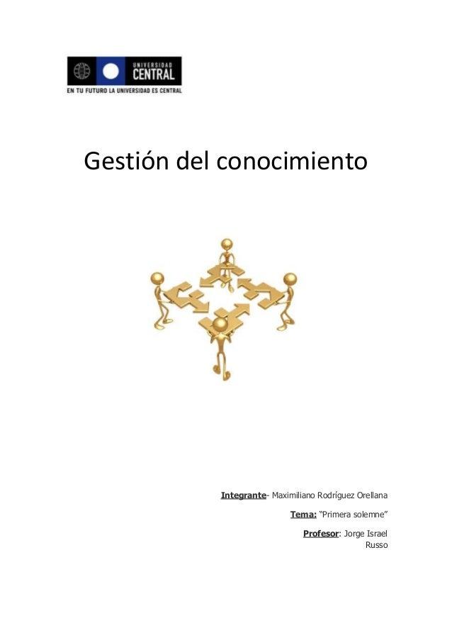 """Gestión del conocimientoIntegrante- Maximiliano Rodríguez OrellanaTema: """"Primera solemne""""Profesor: Jorge IsraelRusso"""