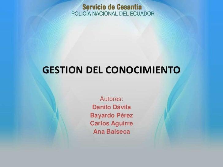 GESTION DEL CONOCIMIENTO           Autores:        Danilo Dávila        Bayardo Pérez        Carlos Aguirre         Ana Ba...