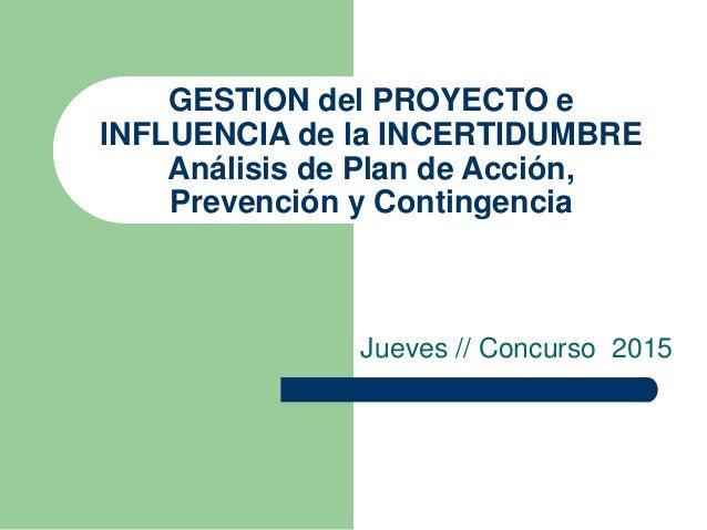 GESTION del PROYECTO e INFLUENCIA de la INCERTIDUMBRE Análisis de Plan de Acción, Prevención y Contingencia Jueves // Conc...
