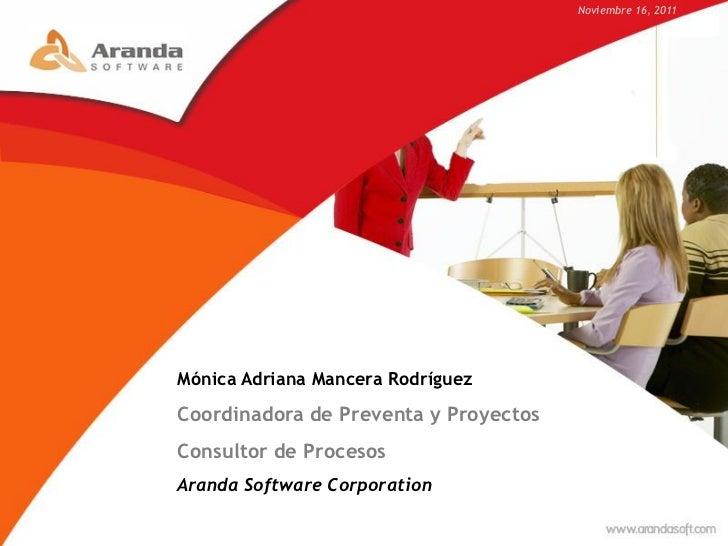 Noviembre 16, 2011Mónica Adriana Mancera RodríguezCoordinadora de Preventa y ProyectosConsultor de ProcesosAranda Software...
