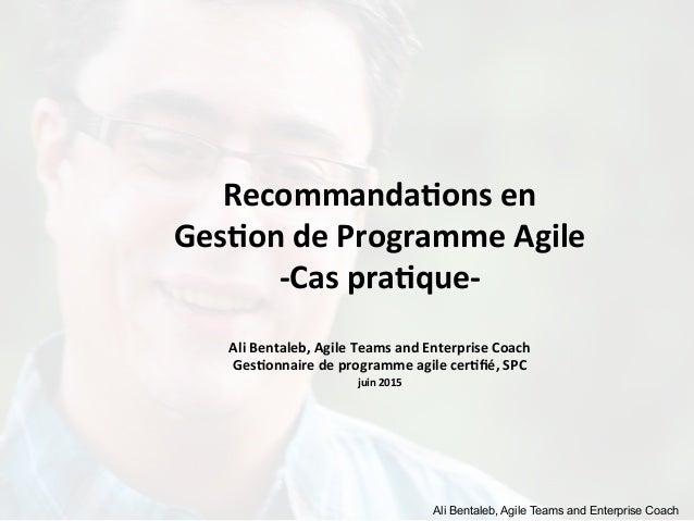 Ali Bentaleb, Agile Teams and Enterprise Coach Recommanda)ons  en     Ges)on  de  Programme  Agile   -‐Cas...