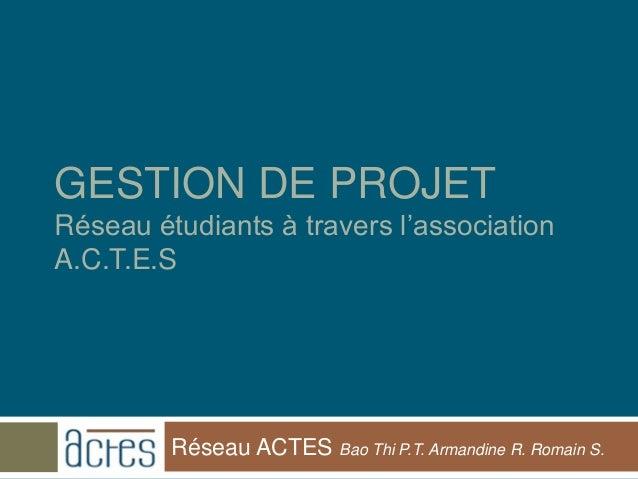 GESTION DE PROJETRéseau étudiants à travers l'associationA.C.T.E.S         Réseau ACTES Bao Thi P.T. Armandine R. Romain S.