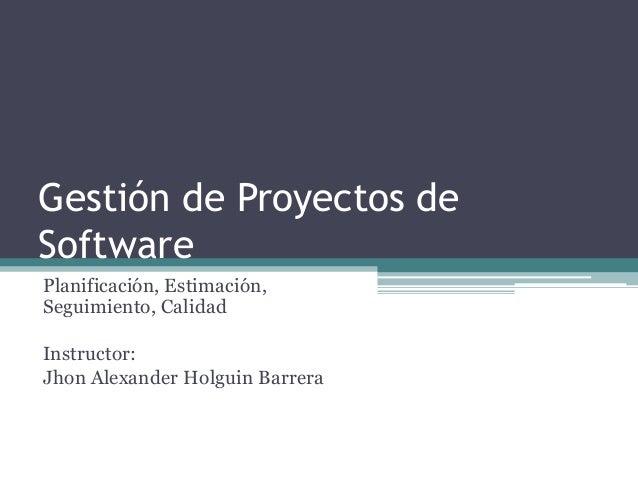 Gestión de Proyectos de Software Planificación, Estimación, Seguimiento, Calidad Instructor: Jhon Alexander Holguin Barrera