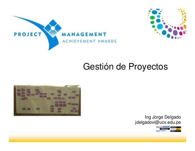 Gestión de Proyectos Ing Jorge Delgado jdelgadovi@ucv.edu.pe