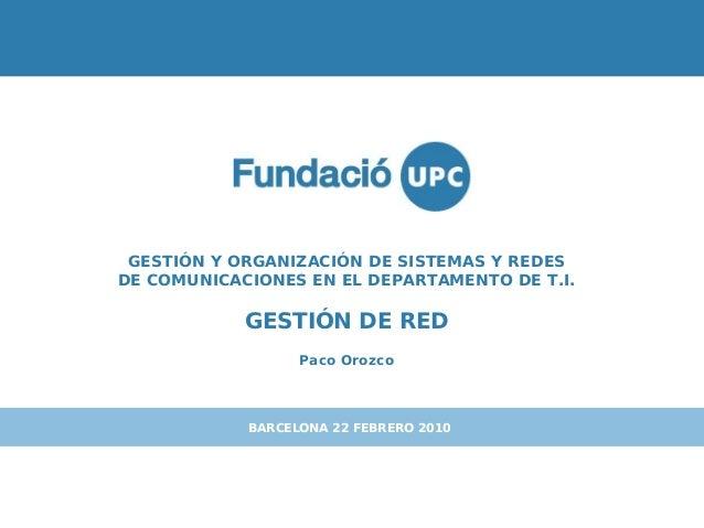 GESTIÓN Y ORGANIZACIÓN DE SISTEMAS Y REDESDE COMUNICACIONES EN EL DEPARTAMENTO DE T.I.GESTIÓN DE REDPaco OrozcoBARCELONA 2...