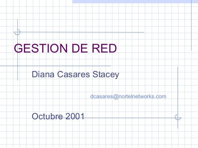 GESTION DE RED  Diana Casares Stacey  dcasares@nortelnetworks.com  Octubre 2001
