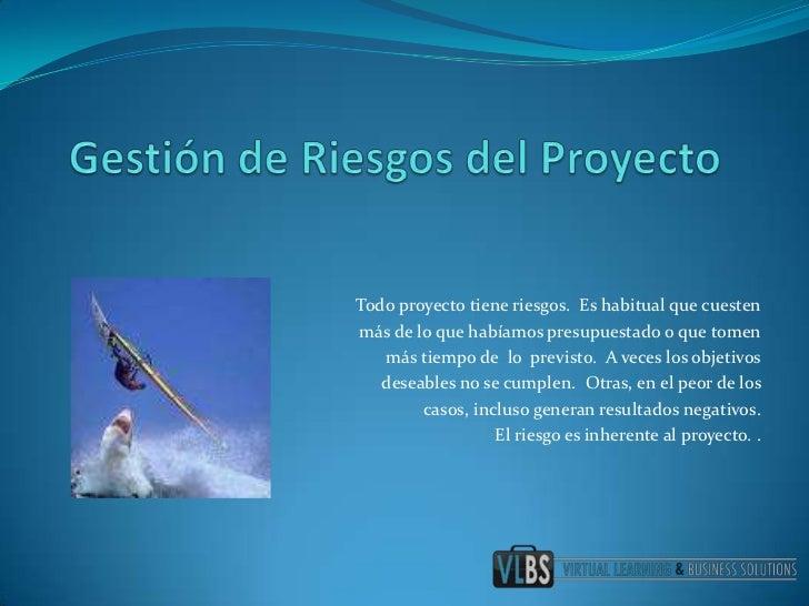 Gestión de Riesgos del Proyecto<br />Todo proyecto tiene riesgos.  Es habitual que cuesten <br />más de lo que habíamos pr...