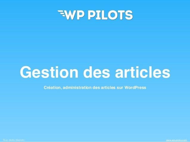 Tous droits réservés www.wp-pilots.com Gestion des articles Création, administration des articles sur WordPress