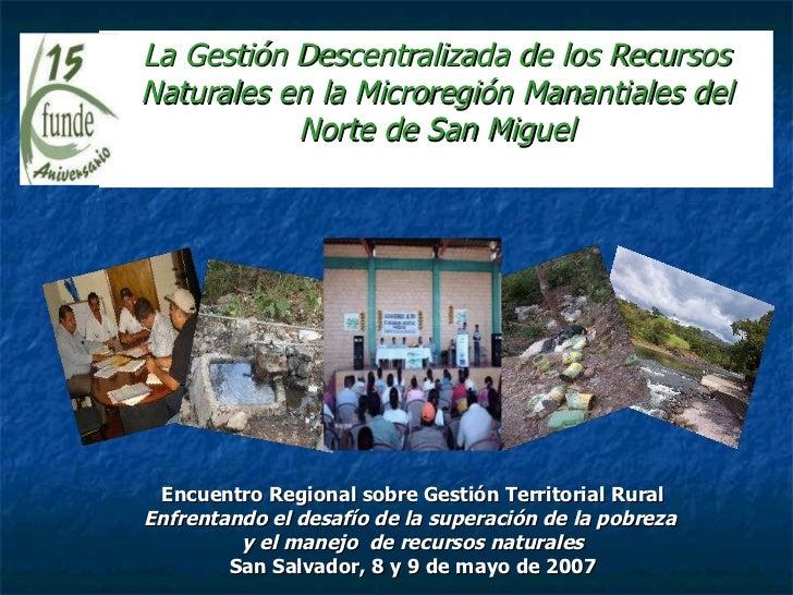 La Gestión Descentralizada de los Recursos Naturales en la Microregión Manantiales del Norte de San Miguel Encuentro Regio...