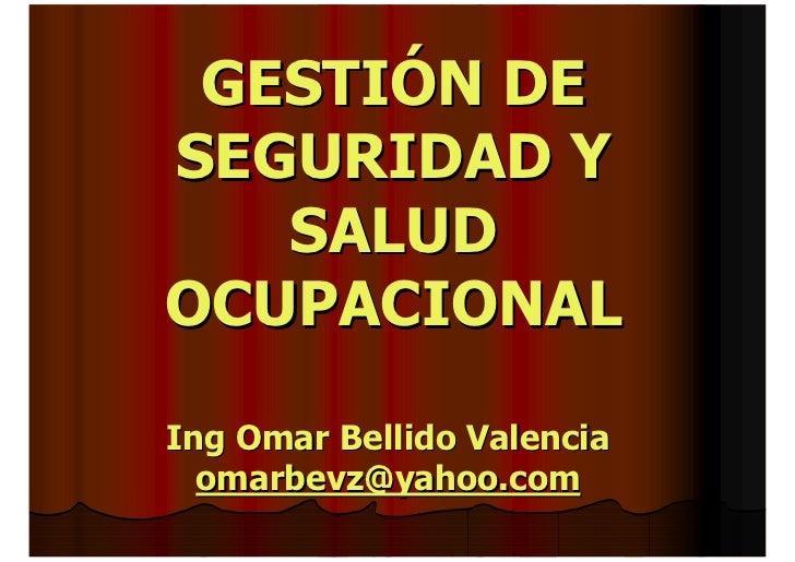 GESTIÓN DE SEGURIDAD Y    SALUD OCUPACIONAL  Ing Omar Bellido Valencia   omarbevz@yahoo.com