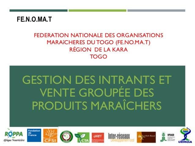 FEDERATION NATIONALE DES ORGANISATIONS MARAîCHERES DU TOGO (FE.NO.MA.T) RÉGION DE LA KARA TOGO GESTION DES INTRANTS ET VEN...