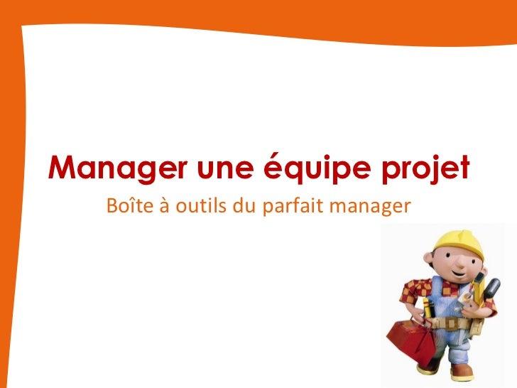 Manager une équipe projet   Boîte à outils du parfait manager                                       1