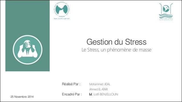 Gestion du Stress Le Stress, un phénomène de masse Réalisé Par : Mohammed JIDAL Ahmed EL ATARI Encadré Par : M. Lotfi BENJ...
