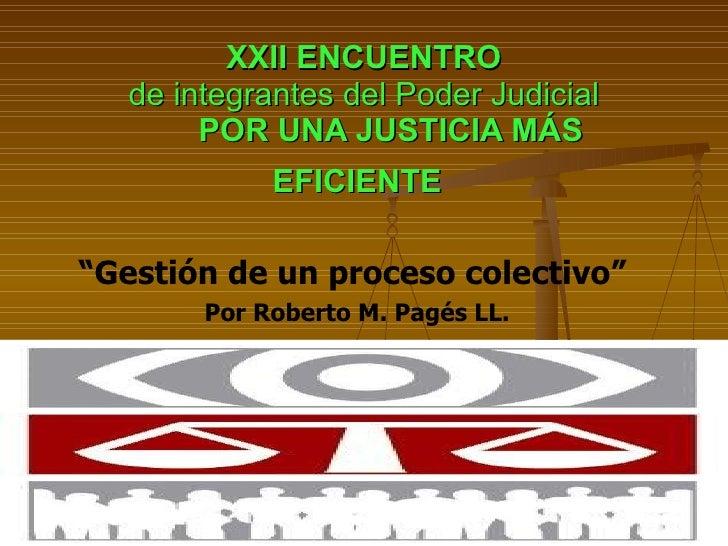 """XXII ENCUENTRO de integrantes del Poder Judicial   POR UNA JUSTICIA MÁS EFICIENTE   """" Gestión de un proceso colectivo"""" Por..."""