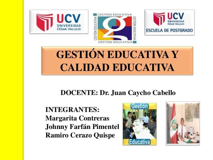 GESTIÓN EDUCATIVA Y   CALIDAD EDUCATIVA    DOCENTE: Dr. Juan Caycho CabelloINTEGRANTES:Margarita ContrerasJohnny Farfán Pi...