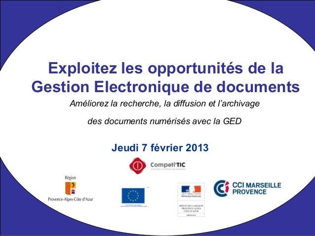 Jeudi 7 février 2013 Exploitez les opportunités de la Gestion Electronique de documents Améliorez la recherche, la diffusi...