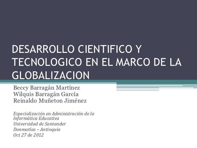 DESARROLLO CIENTIFICO YTECNOLOGICO EN EL MARCO DE LAGLOBALIZACIONBeccy Barragán MartínezWilquis Barragán GarcíaReinaldo Mu...