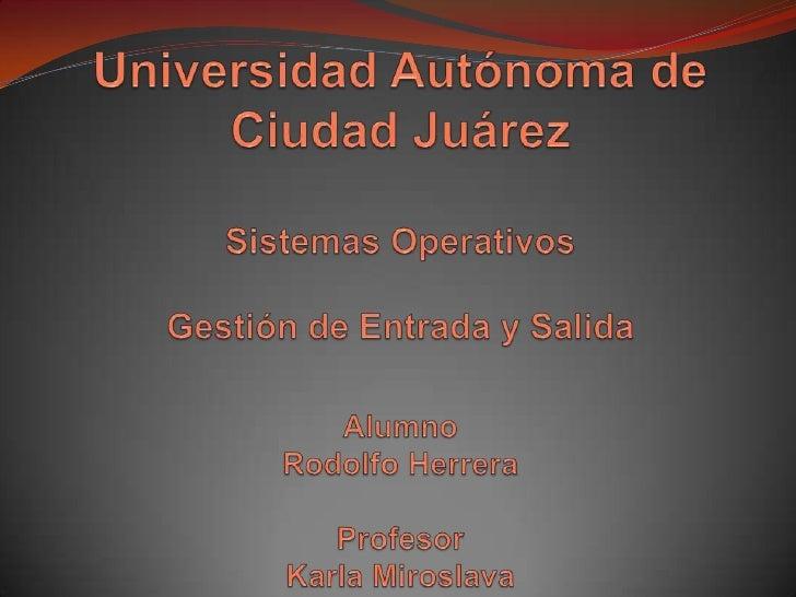 Universidad Autónoma de Ciudad JuárezSistemas Operativos Gestión de Entrada y SalidaAlumnoRodolfo HerreraProfesorKarla Mir...