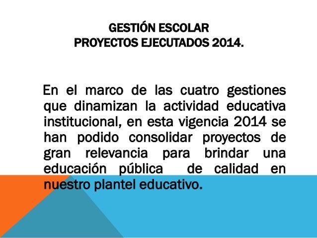 GESTIÓN ESCOLAR PROYECTOS EJECUTADOS 2014.  En el marco de las cuatro gestiones que dinamizan la actividad educativa insti...
