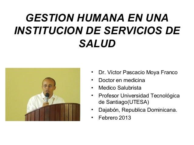 GESTION HUMANA EN UNAINSTITUCION DE SERVICIOS DE          SALUD            •   Dr. Víctor Pascacio Moya Franco            ...