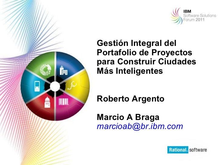 Gestión Integral delPortafolio de Proyectospara Construir CiudadesMás InteligentesRoberto ArgentoMarcio A Bragamarcioab@br...