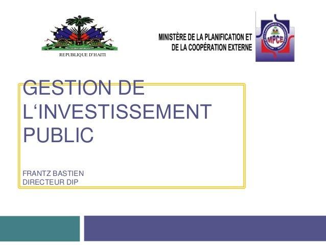 GESTION DE L'INVESTISSEMENT PUBLIC FRANTZ BASTIEN DIRECTEUR DIP REPUBLIQUE D'HAITI