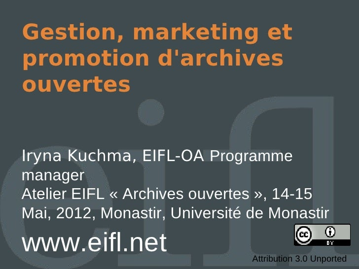 Gestion, marketing etpromotion darchivesouvertesIryna Kuchma, EIFL-OA ProgrammemanagerAtelier EIFL « Archives ouvertes », ...