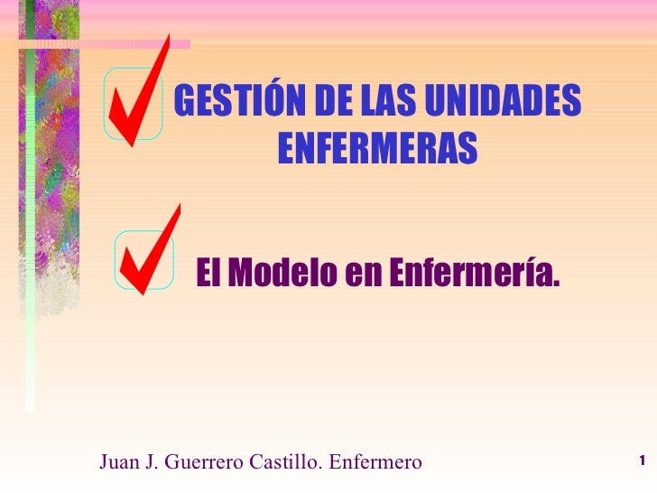 GESTIÓN DE LAS UNIDADES ENFERMERAS <ul><li>El Modelo en Enfermería. </li></ul>Juan J. Guerrero Castillo. Enfermero