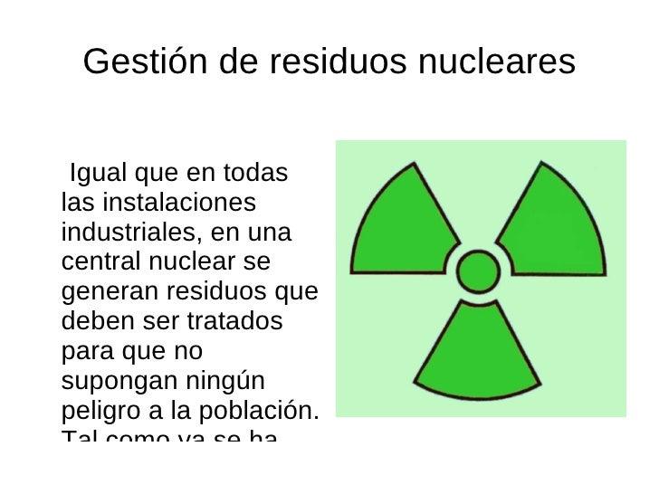 Gestión de residuos nucleares <ul><li>Igual que en todas las instalaciones industriales, en una central nuclear se generan...