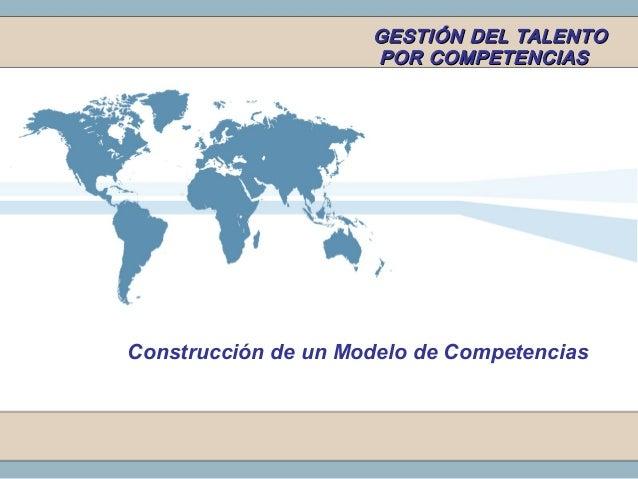 GESTIÓN DEL TALENTOGESTIÓN DEL TALENTO POR COMPETENCIASPOR COMPETENCIAS Construcción de un Modelo de Competencias