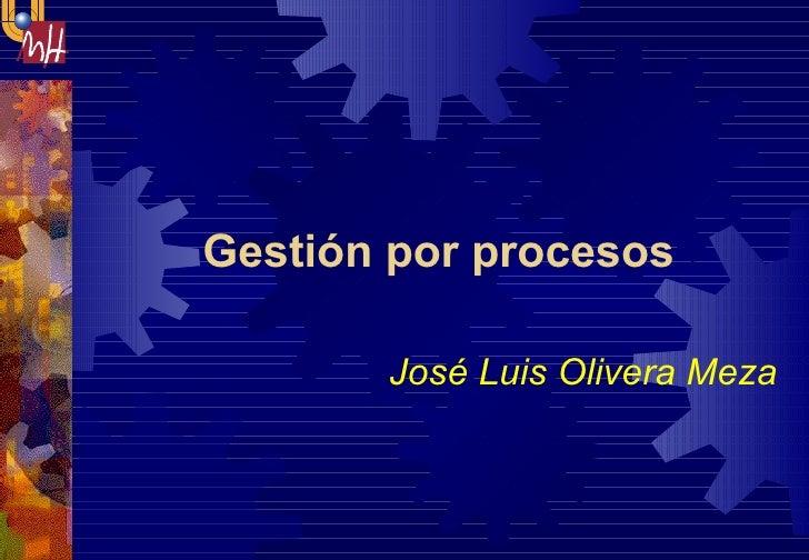 Gestión por procesos  José Luis Olivera Meza