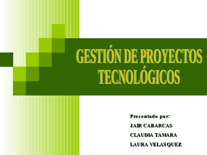 GESTIÓN DE PROYECTOS  TECNOLÓGICOS Presentado por: JAIR CABARCAS CLAUDIA TAMARA LAURA VELASQUEZ
