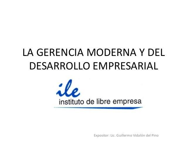 LA GERENCIA MODERNA Y DEL DESARROLLO EMPRESARIAL            Expositor: Lic. Guillermo Vidalón del Pino