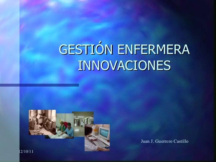 GESTIÓN ENFERMERA INNOVACIONES 12/10/11 Juan J. Guerrero Castillo