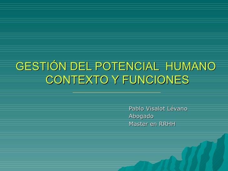 GESTIÓN DEL POTENCIAL  HUMANO  CONTEXTO Y FUNCIONES Pablo Visalot Lévano Abogado  Master en RRHH
