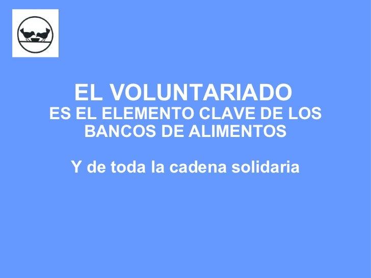 EL VOLUNTARIADO   ES EL ELEMENTO CLAVE DE LOS BANCOS DE ALIMENTOS Y de toda la cadena solidaria