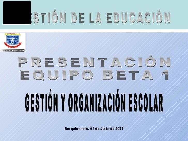 Barquisimeto, 01 de Julio de 2011 GESTIÓN DE LA EDUCACIÓN PRESENTACIÓN EQUIPO BETA 1 GESTIÓN Y ORGANIZACIÓN ESCOLAR