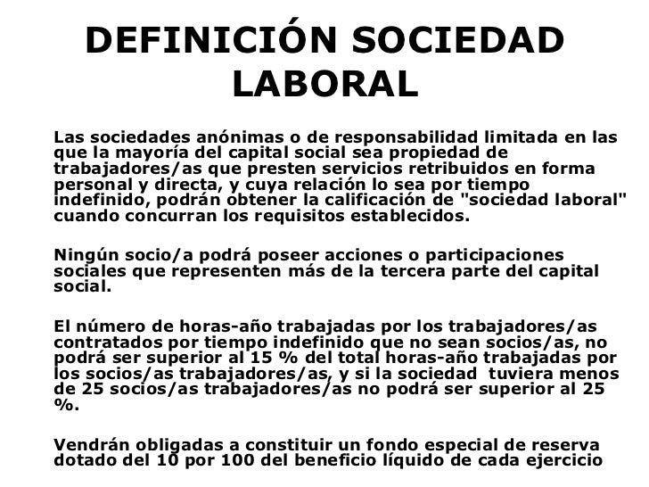 DEFINICIÓN SOCIEDAD LABORAL <ul><li>Las sociedades anónimas o de responsabilidad limitada en las que la mayoría del capita...