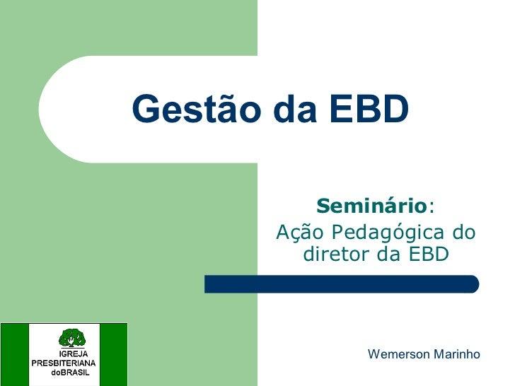 Gestão da EBD Seminário : Ação Pedagógica do diretor da EBD Wemerson Marinho
