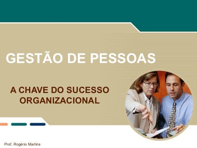 GESTÃO DE PESSOAS A CHAVE DO SUCESSO ORGANIZACIONAL Prof. Rogério Martins