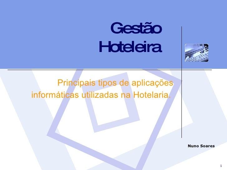 Gestão Hoteleira Principais tipos de aplicações informáticas utilizadas na Hotelaria.  Nuno Soares