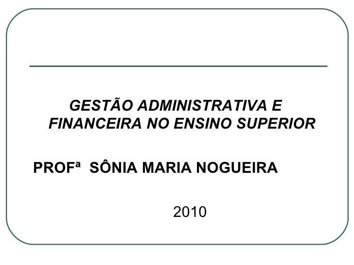 <ul><li>GESTÃO ADMINISTRATIVA E FINANCEIRA NO ENSINO SUPERIOR </li></ul><ul><li>PROFª  SÔNIA MARIA NOGUEIRA </li></ul><ul>...
