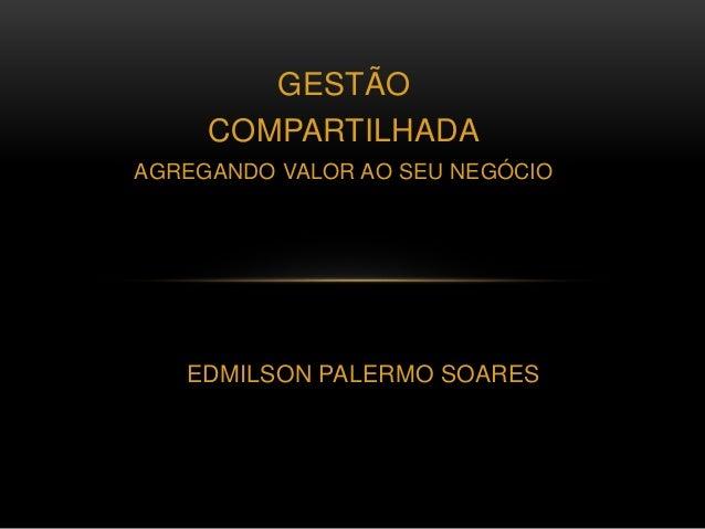 GESTÃO COMPARTILHADA AGREGANDO VALOR AO SEU NEGÓCIO EDMILSON PALERMO SOARES