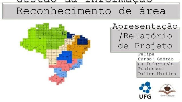 Gestão da Informação –  Reconhecimento de área  Apresentação  /Relatório  de Projeto  Aluno: Luis  Felipe  Curso: Gestão  ...