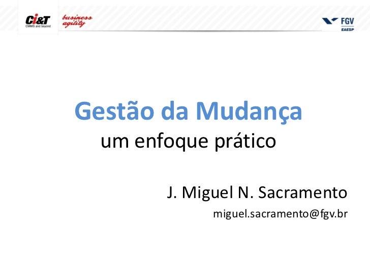 Gestão da Mudança um enfoque prático       J. Miguel N. Sacramento            miguel.sacramento@fgv.br