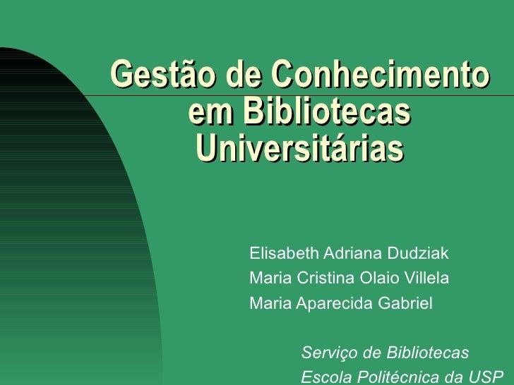Gestão de Conhecimento em Bibliotecas Universitárias Elisabeth Adriana Dudziak Maria Cristina Olaio Villela Maria Aparecid...