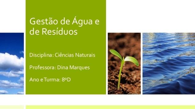 Gestão de Água e de Resíduos Disciplina: Ciências Naturais Professora: Dina Marques Ano eTurma: 8ºD