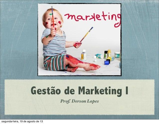 Gestão de Marketing I Prof. Derson Lopes segunda-feira, 19 de agosto de 13