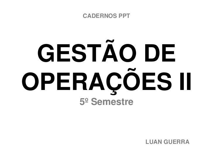 CADERNOS PPT GESTÃO DEOPERAÇÕES II    5º Semestre                   LUAN GUERRA